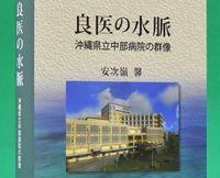 [読書]安次嶺馨著「良医の水脈 沖縄県立中部病院の群像」 源泉は沖縄での研修、世界ともつながる