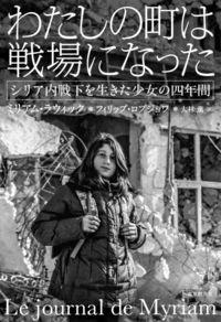 [記者のおすすめ]/ミリアム・ラウィック、フィリップ・ロブジョワ著大林薫訳/◆わたしの町は戦場になった/少女がつづるシリアの内戦