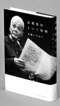 [読書]/音楽/青柳いづみこ著/高橋悠治という怪物/多彩な音楽家捉えた評伝