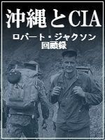 沖縄とCIA ロバート・ジャクソン回顧録