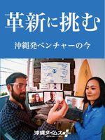 革新に挑む 沖縄発ベンチャーの今